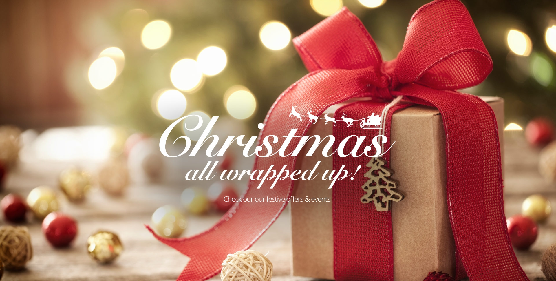 Christmas all wrapped up. Check out our festive offers and events